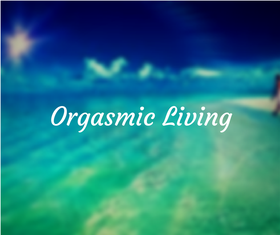 3 Steps To Orgasmic Living